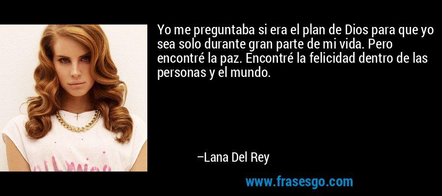 Yo me preguntaba si era el plan de Dios para que yo sea solo durante gran parte de mi vida. Pero encontré la paz. Encontré la felicidad dentro de las personas y el mundo. – Lana Del Rey
