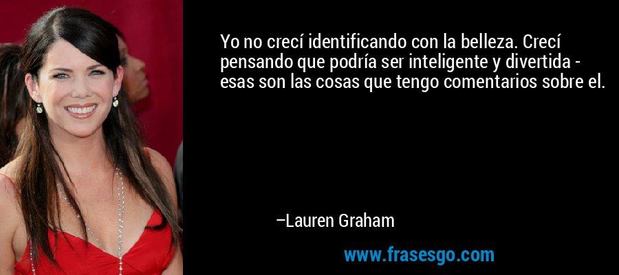 Yo no crecí identificando con la belleza. Crecí pensando que podría ser inteligente y divertida - esas son las cosas que tengo comentarios sobre el. – Lauren Graham