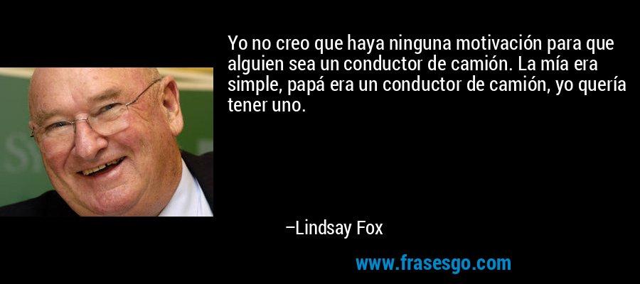 Yo no creo que haya ninguna motivación para que alguien sea un conductor de camión. La mía era simple, papá era un conductor de camión, yo quería tener uno. – Lindsay Fox
