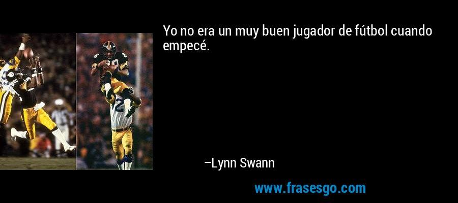 Yo no era un muy buen jugador de fútbol cuando empecé. – Lynn Swann