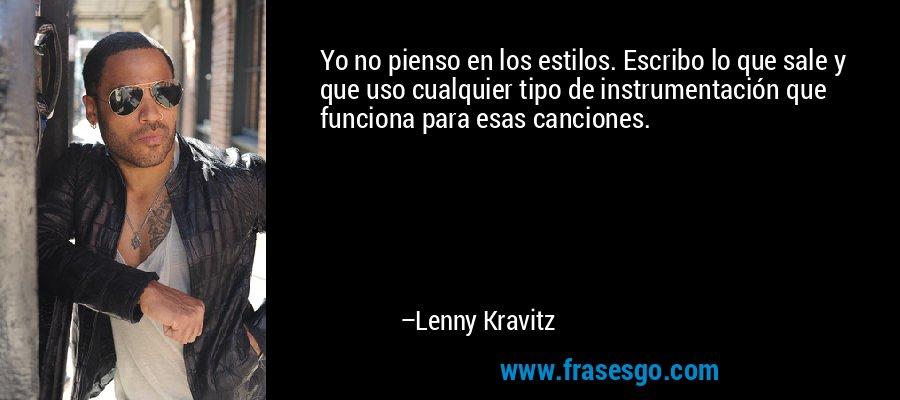 Yo no pienso en los estilos. Escribo lo que sale y que uso cualquier tipo de instrumentación que funciona para esas canciones. – Lenny Kravitz