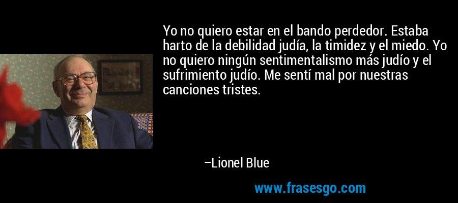 Yo no quiero estar en el bando perdedor. Estaba harto de la debilidad judía, la timidez y el miedo. Yo no quiero ningún sentimentalismo más judío y el sufrimiento judío. Me sentí mal por nuestras canciones tristes. – Lionel Blue