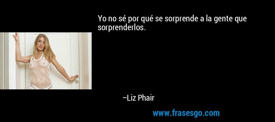 Yo no sé por qué se sorprende a la gente que sorprenderlos. – Liz Phair