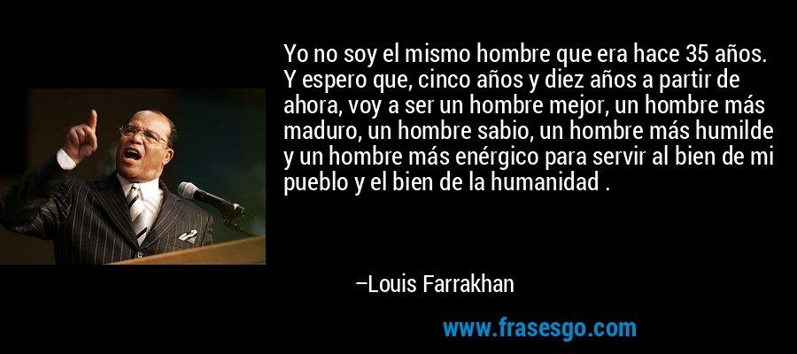 Yo no soy el mismo hombre que era hace 35 años. Y espero que, cinco años y diez años a partir de ahora, voy a ser un hombre mejor, un hombre más maduro, un hombre sabio, un hombre más humilde y un hombre más enérgico para servir al bien de mi pueblo y el bien de la humanidad . – Louis Farrakhan