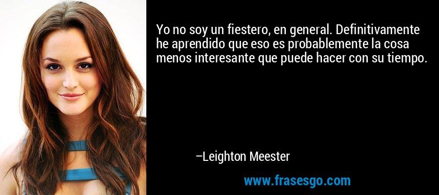 Yo no soy un fiestero, en general. Definitivamente he aprendido que eso es probablemente la cosa menos interesante que puede hacer con su tiempo. – Leighton Meester