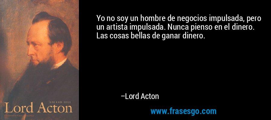 Yo no soy un hombre de negocios impulsada, pero un artista impulsada. Nunca pienso en el dinero. Las cosas bellas de ganar dinero. – Lord Acton