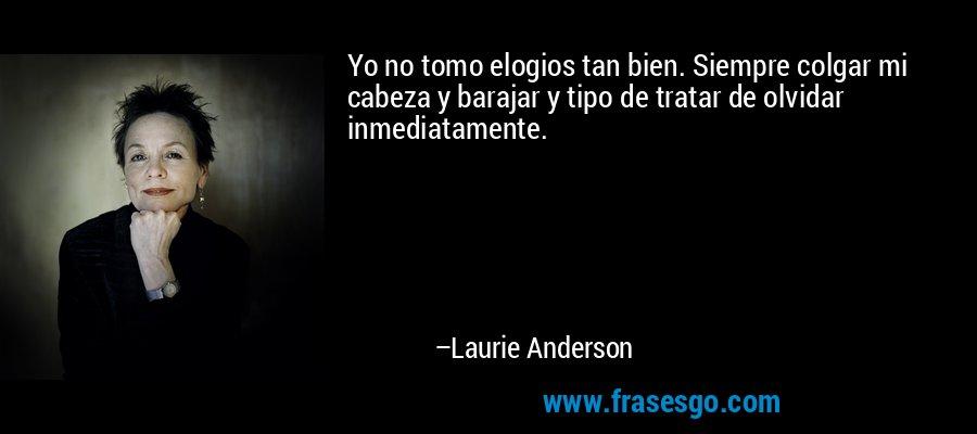 Yo no tomo elogios tan bien. Siempre colgar mi cabeza y barajar y tipo de tratar de olvidar inmediatamente. – Laurie Anderson