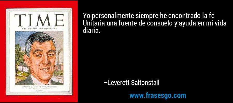 Yo personalmente siempre he encontrado la fe Unitaria una fuente de consuelo y ayuda en mi vida diaria. – Leverett Saltonstall