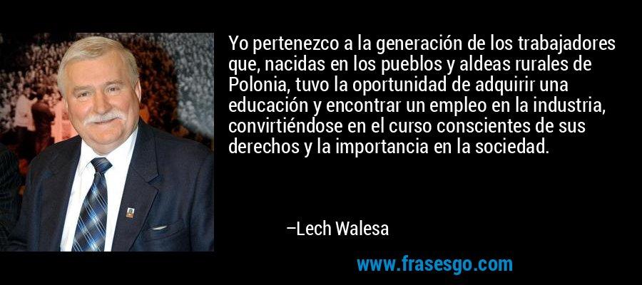 Yo pertenezco a la generación de los trabajadores que, nacidas en los pueblos y aldeas rurales de Polonia, tuvo la oportunidad de adquirir una educación y encontrar un empleo en la industria, convirtiéndose en el curso conscientes de sus derechos y la importancia en la sociedad. – Lech Walesa