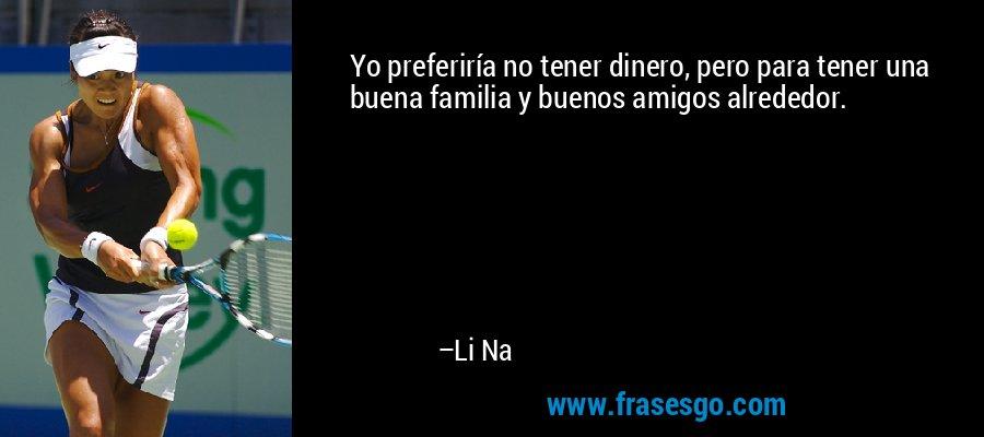 Yo preferiría no tener dinero, pero para tener una buena familia y buenos amigos alrededor. – Li Na