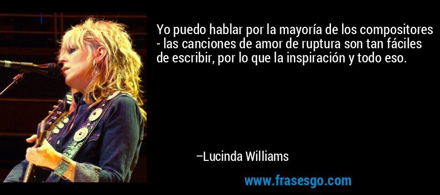 Yo puedo hablar por la mayoría de los compositores - las canciones de amor de ruptura son tan fáciles de escribir, por lo que la inspiración y todo eso. – Lucinda Williams