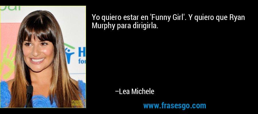 Yo quiero estar en 'Funny Girl'. Y quiero que Ryan Murphy para dirigirla. – Lea Michele