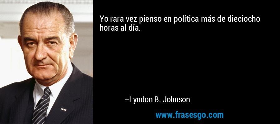 Yo rara vez pienso en política más de dieciocho horas al día. – Lyndon B. Johnson