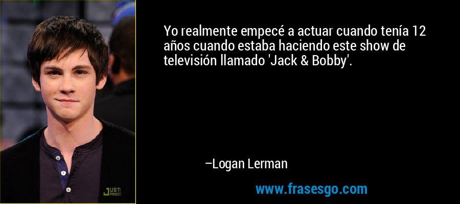 Yo realmente empecé a actuar cuando tenía 12 años cuando estaba haciendo este show de televisión llamado 'Jack & Bobby'. – Logan Lerman