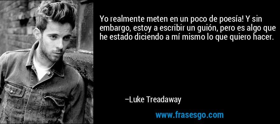 Yo realmente meten en un poco de poesía! Y sin embargo, estoy a escribir un guión, pero es algo que he estado diciendo a mí mismo lo que quiero hacer. – Luke Treadaway