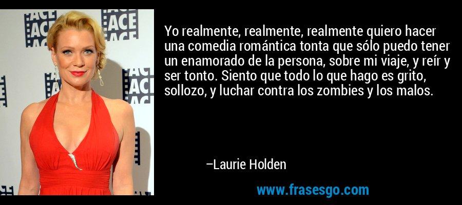 Yo realmente, realmente, realmente quiero hacer una comedia romántica tonta que sólo puedo tener un enamorado de la persona, sobre mi viaje, y reír y ser tonto. Siento que todo lo que hago es grito, sollozo, y luchar contra los zombies y los malos. – Laurie Holden