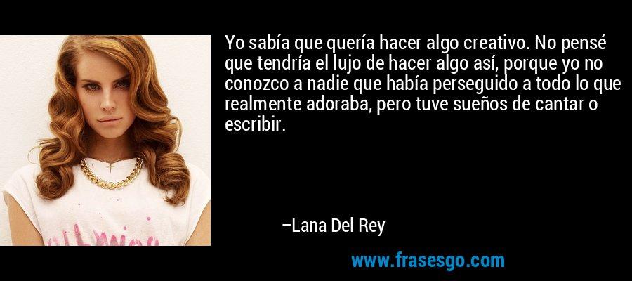 Yo sabía que quería hacer algo creativo. No pensé que tendría el lujo de hacer algo así, porque yo no conozco a nadie que había perseguido a todo lo que realmente adoraba, pero tuve sueños de cantar o escribir. – Lana Del Rey