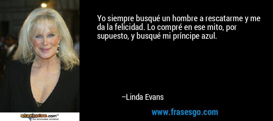 Yo siempre busqué un hombre a rescatarme y me da la felicidad. Lo compré en ese mito, por supuesto, y busqué mi príncipe azul. – Linda Evans