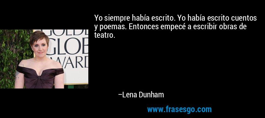 Yo siempre había escrito. Yo había escrito cuentos y poemas. Entonces empecé a escribir obras de teatro. – Lena Dunham