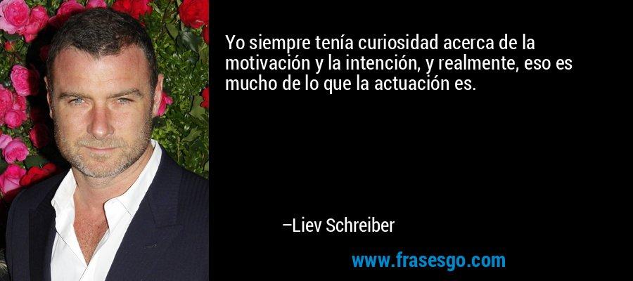 Yo siempre tenía curiosidad acerca de la motivación y la intención, y realmente, eso es mucho de lo que la actuación es. – Liev Schreiber
