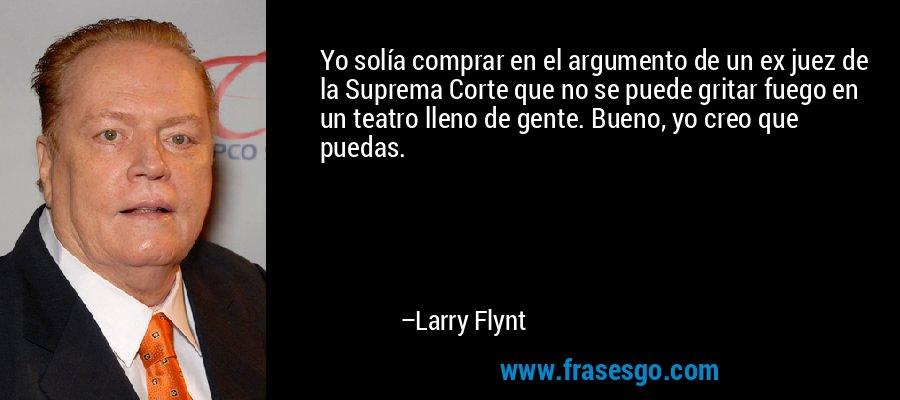 Yo solía comprar en el argumento de un ex juez de la Suprema Corte que no se puede gritar fuego en un teatro lleno de gente. Bueno, yo creo que puedas. – Larry Flynt
