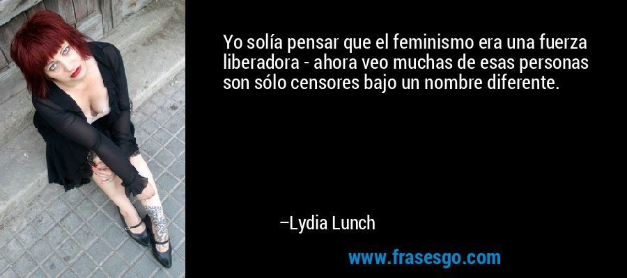 Yo solía pensar que el feminismo era una fuerza liberadora - ahora veo muchas de esas personas son sólo censores bajo un nombre diferente. – Lydia Lunch