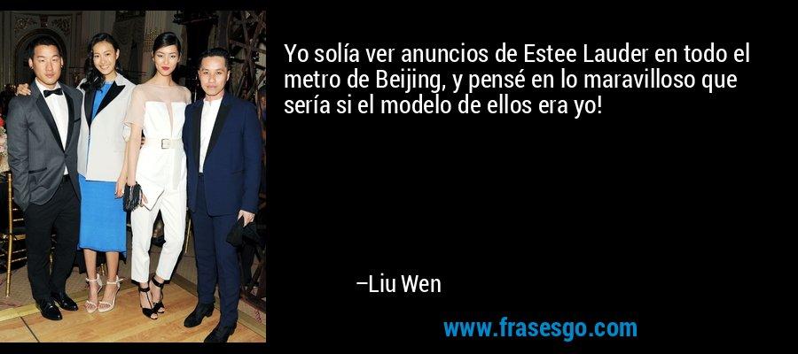 Yo solía ver anuncios de Estee Lauder en todo el metro de Beijing, y pensé en lo maravilloso que sería si el modelo de ellos era yo! – Liu Wen