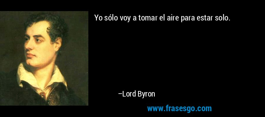Yo sólo voy a tomar el aire para estar solo. – Lord Byron