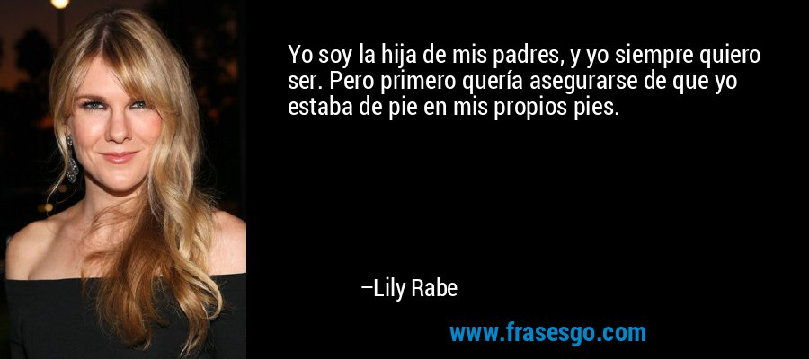 Yo soy la hija de mis padres, y yo siempre quiero ser. Pero primero quería asegurarse de que yo estaba de pie en mis propios pies. – Lily Rabe