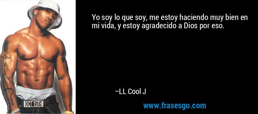 Yo soy lo que soy, me estoy haciendo muy bien en mi vida, y estoy agradecido a Dios por eso. – LL Cool J