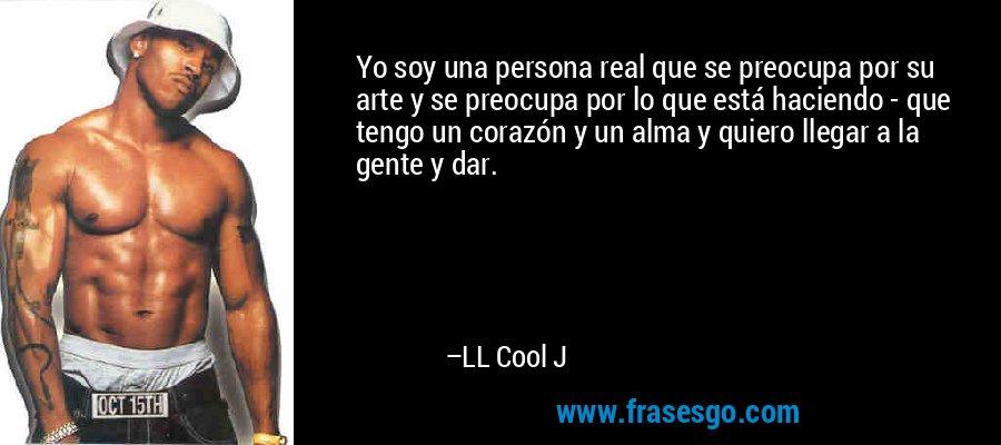 Yo soy una persona real que se preocupa por su arte y se preocupa por lo que está haciendo - que tengo un corazón y un alma y quiero llegar a la gente y dar. – LL Cool J