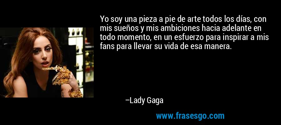 Yo soy una pieza a pie de arte todos los días, con mis sueños y mis ambiciones hacia adelante en todo momento, en un esfuerzo para inspirar a mis fans para llevar su vida de esa manera. – Lady Gaga