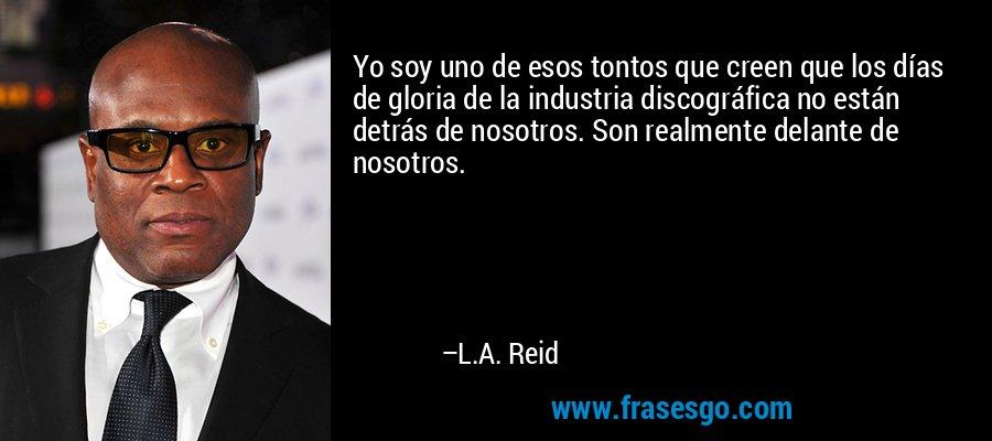 Yo soy uno de esos tontos que creen que los días de gloria de la industria discográfica no están detrás de nosotros. Son realmente delante de nosotros. – L.A. Reid