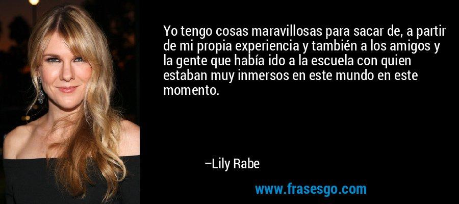 Yo tengo cosas maravillosas para sacar de, a partir de mi propia experiencia y también a los amigos y la gente que había ido a la escuela con quien estaban muy inmersos en este mundo en este momento. – Lily Rabe