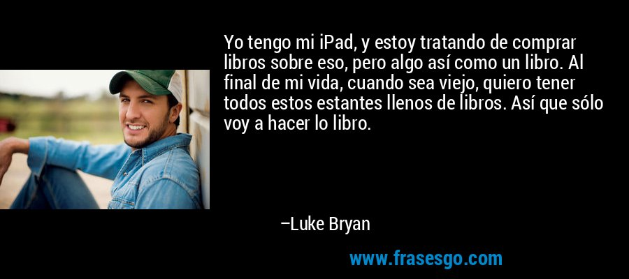 Yo tengo mi iPad, y estoy tratando de comprar libros sobre eso, pero algo así como un libro. Al final de mi vida, cuando sea viejo, quiero tener todos estos estantes llenos de libros. Así que sólo voy a hacer lo libro. – Luke Bryan