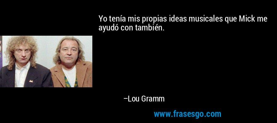 Yo tenía mis propias ideas musicales que Mick me ayudó con también. – Lou Gramm