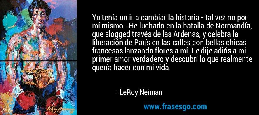 Yo tenía un ir a cambiar la historia - tal vez no por mí mismo - He luchado en la batalla de Normandía, que slogged través de las Ardenas, y celebra la liberación de París en las calles con bellas chicas francesas lanzando flores a mí. Le dije adiós a mi primer amor verdadero y descubrí lo que realmente quería hacer con mi vida. – LeRoy Neiman