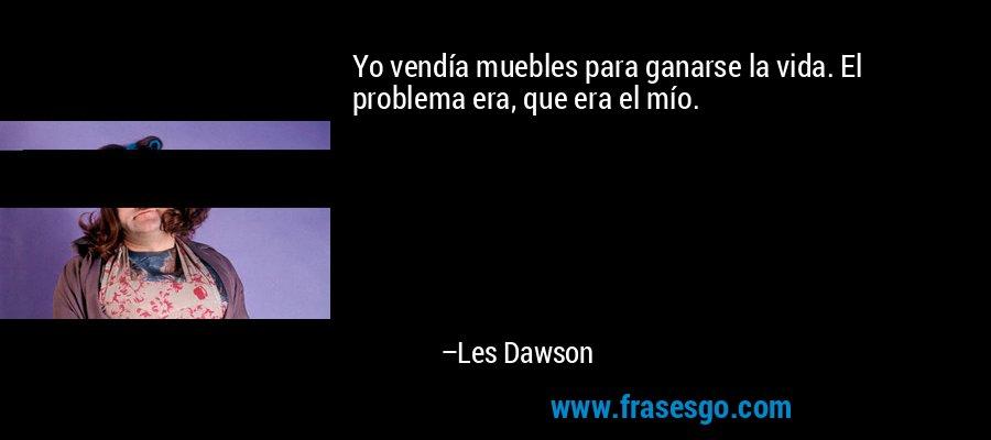 Yo vendía muebles para ganarse la vida. El problema era, que era el mío. – Les Dawson