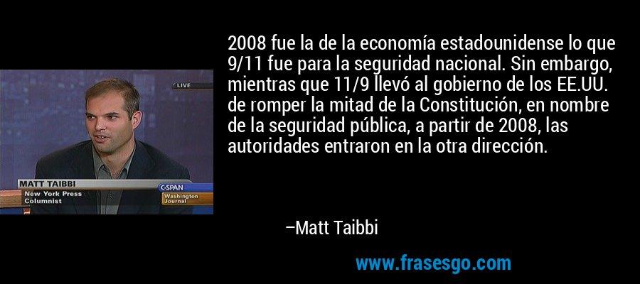2008 fue la de la economía estadounidense lo que 9/11 fue para la seguridad nacional. Sin embargo, mientras que 11/9 llevó al gobierno de los EE.UU. de romper la mitad de la Constitución, en nombre de la seguridad pública, a partir de 2008, las autoridades entraron en la otra dirección. – Matt Taibbi