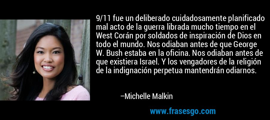 9/11 fue un deliberado cuidadosamente planificado mal acto de la guerra librada mucho tiempo en el West Corán por soldados de inspiración de Dios en todo el mundo. Nos odiaban antes de que George W. Bush estaba en la oficina. Nos odiaban antes de que existiera Israel. Y los vengadores de la religión de la indignación perpetua mantendrán odiarnos. – Michelle Malkin