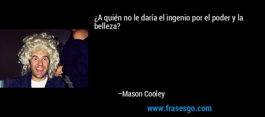 ¿A quién no le daría el ingenio por el poder y la belleza? – Mason Cooley