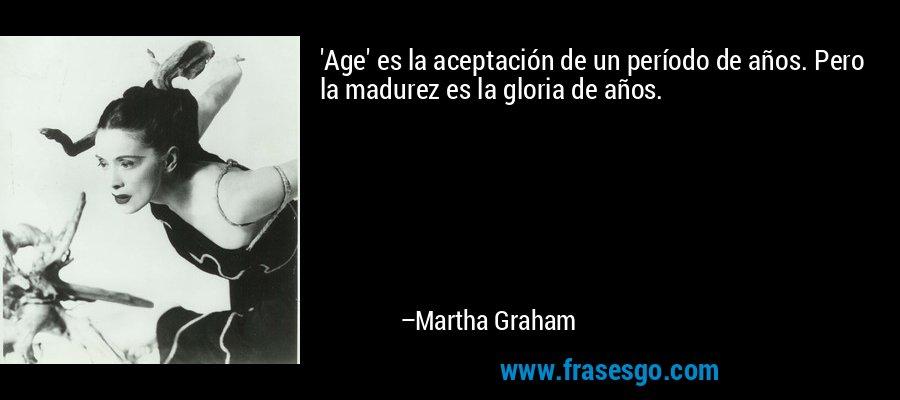 'Age' es la aceptación de un período de años. Pero la madurez es la gloria de años. – Martha Graham