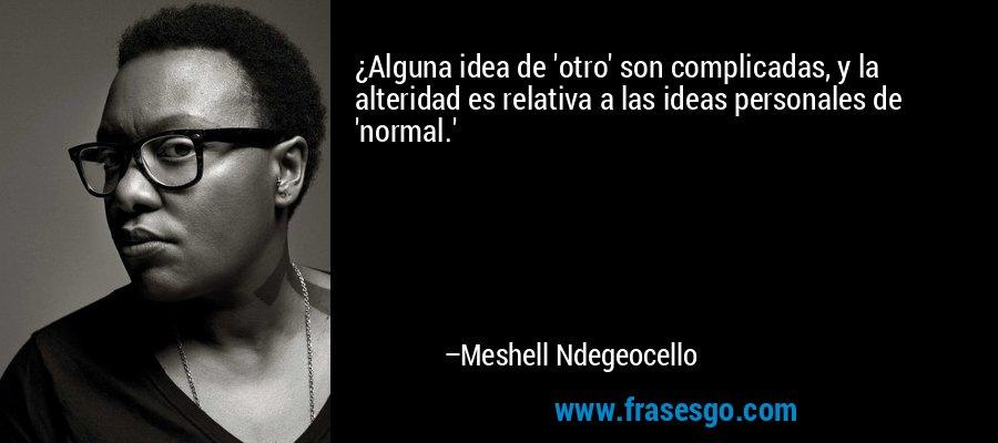¿Alguna idea de 'otro' son complicadas, y la alteridad es relativa a las ideas personales de 'normal.' – Meshell Ndegeocello