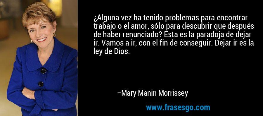 ¿Alguna vez ha tenido problemas para encontrar trabajo o el amor, sólo para descubrir que después de haber renunciado? Esta es la paradoja de dejar ir. Vamos a ir, con el fin de conseguir. Dejar ir es la ley de Dios. – Mary Manin Morrissey