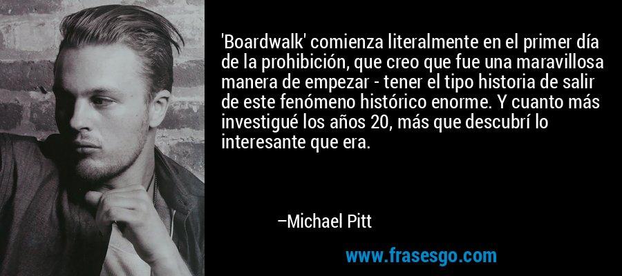 'Boardwalk' comienza literalmente en el primer día de la prohibición, que creo que fue una maravillosa manera de empezar - tener el tipo historia de salir de este fenómeno histórico enorme. Y cuanto más investigué los años 20, más que descubrí lo interesante que era. – Michael Pitt