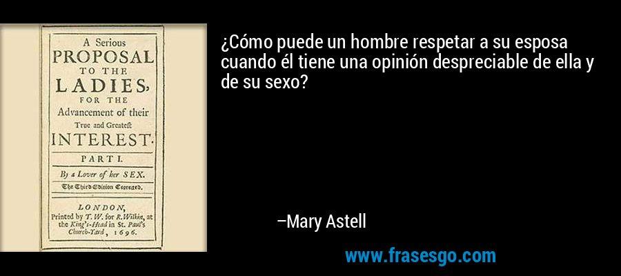 ¿Cómo puede un hombre respetar a su esposa cuando él tiene una opinión despreciable de ella y de su sexo? – Mary Astell