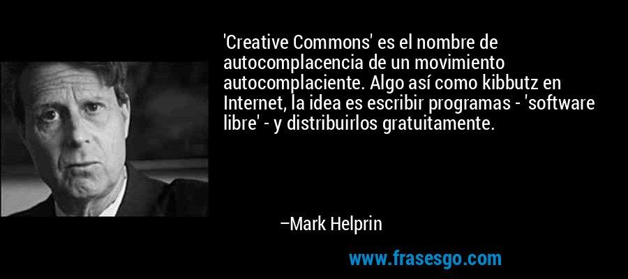 'Creative Commons' es el nombre de autocomplacencia de un movimiento autocomplaciente. Algo así como kibbutz en Internet, la idea es escribir programas - 'software libre' - y distribuirlos gratuitamente. – Mark Helprin