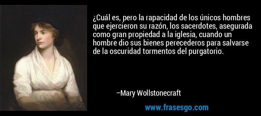 ¿Cuál es, pero la rapacidad de los únicos hombres que ejercieron su razón, los sacerdotes, asegurada como gran propiedad a la iglesia, cuando un hombre dio sus bienes perecederos para salvarse de la oscuridad tormentos del purgatorio. – Mary Wollstonecraft