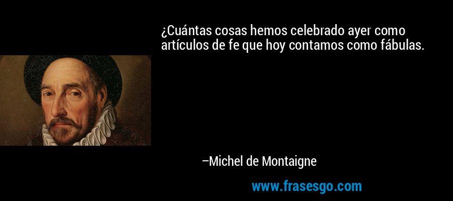 ¿Cuántas cosas hemos celebrado ayer como artículos de fe que hoy contamos como fábulas. – Michel de Montaigne