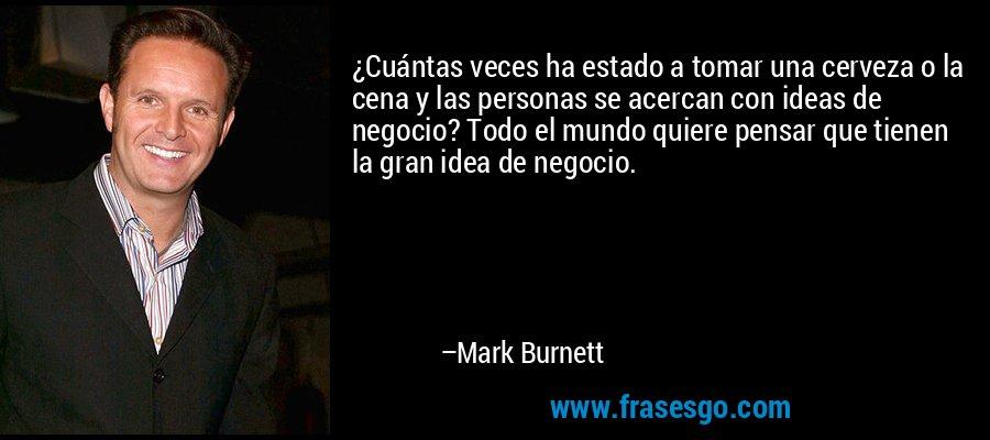 ¿Cuántas veces ha estado a tomar una cerveza o la cena y las personas se acercan con ideas de negocio? Todo el mundo quiere pensar que tienen la gran idea de negocio. – Mark Burnett